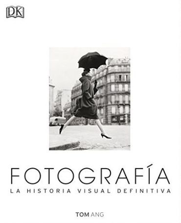 Fotografía. La Historia Visual Definitiva - Tom Ang